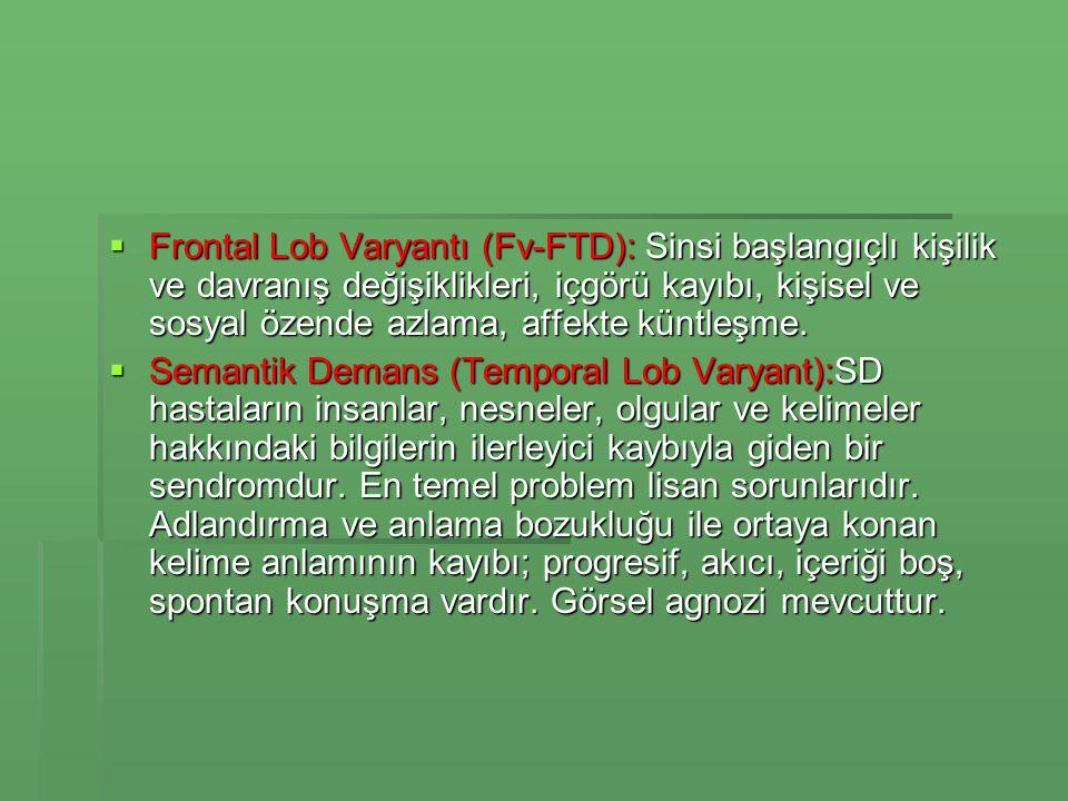 Frontal Lob Varyantı (Fv-FTD): Sinsi başlangıçlı kişilik ve davranış değişiklikleri, içgörü kayıbı, kişisel ve sosyal özende azlama, affekte küntleşme.