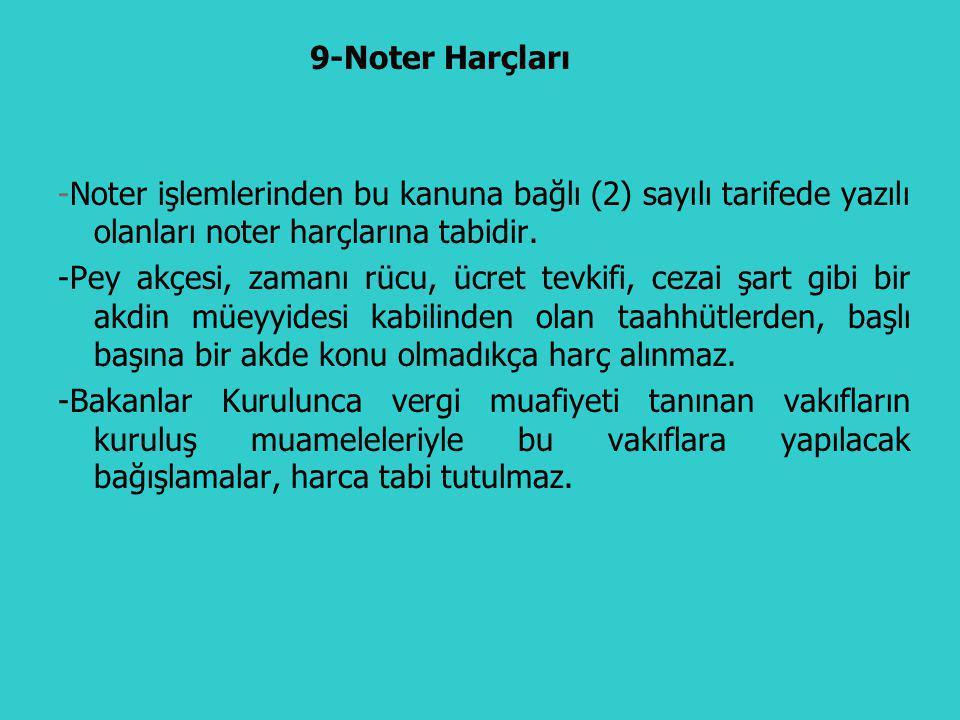 9-Noter Harçları -Noter işlemlerinden bu kanuna bağlı (2) sayılı tarifede yazılı olanları noter harçlarına tabidir.