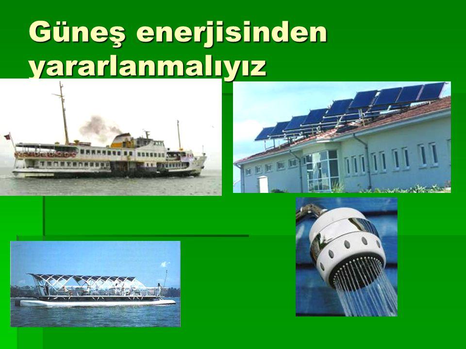 Güneş enerjisinden yararlanmalıyız