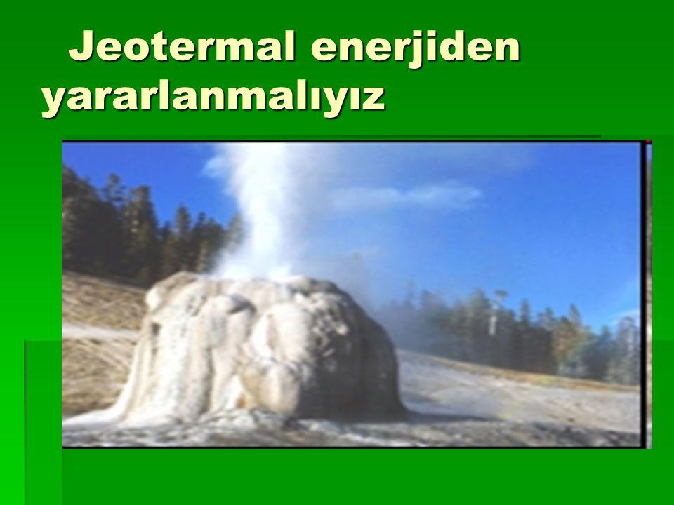 Jeotermal enerjiden yararlanmalıyız