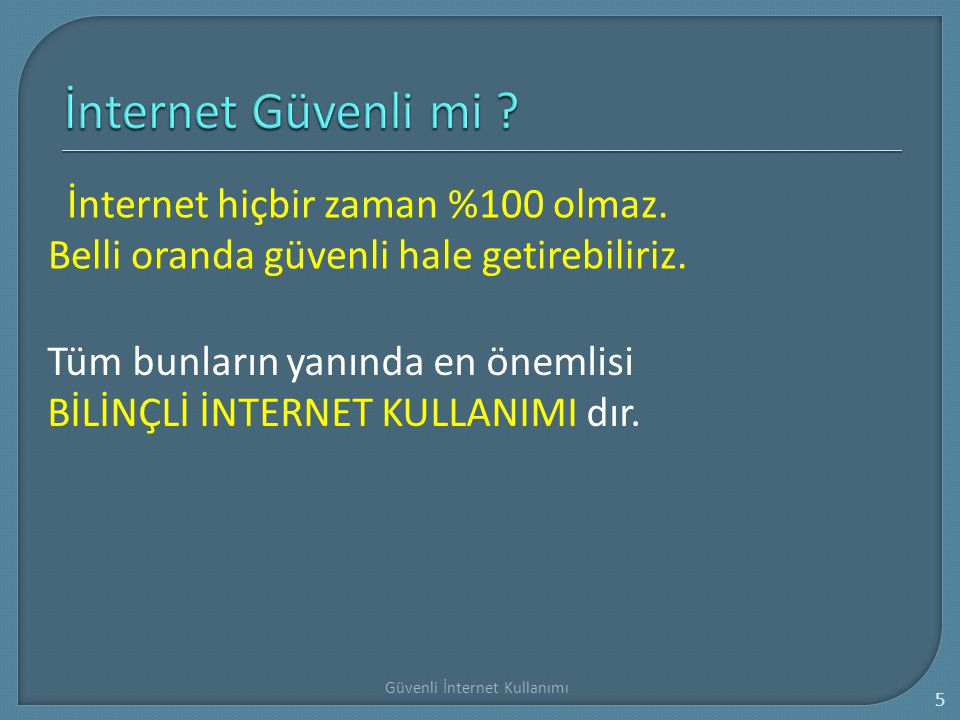 İnternet Güvenli mi İnternet hiçbir zaman %100 olmaz. Belli oranda güvenli hale getirebiliriz.