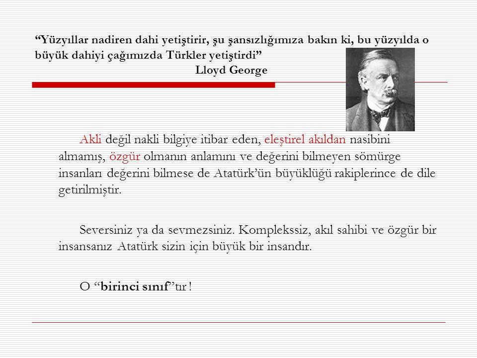 Yüzyıllar nadiren dahi yetiştirir, şu şansızlığımıza bakın ki, bu yüzyılda o büyük dahiyi çağımızda Türkler yetiştirdi Lloyd George