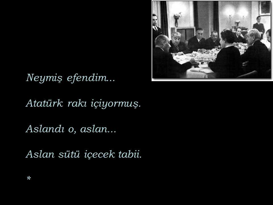 Neymiş efendim. Atatürk rakı içiyormuş. Aslandı o, aslan