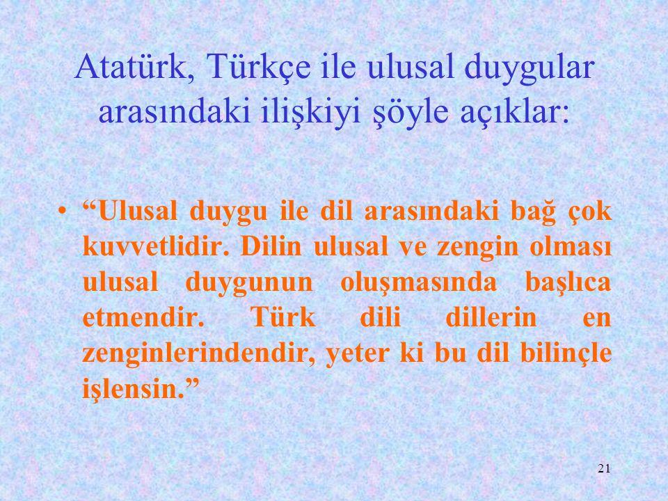 Atatürk, Türkçe ile ulusal duygular arasındaki ilişkiyi şöyle açıklar: