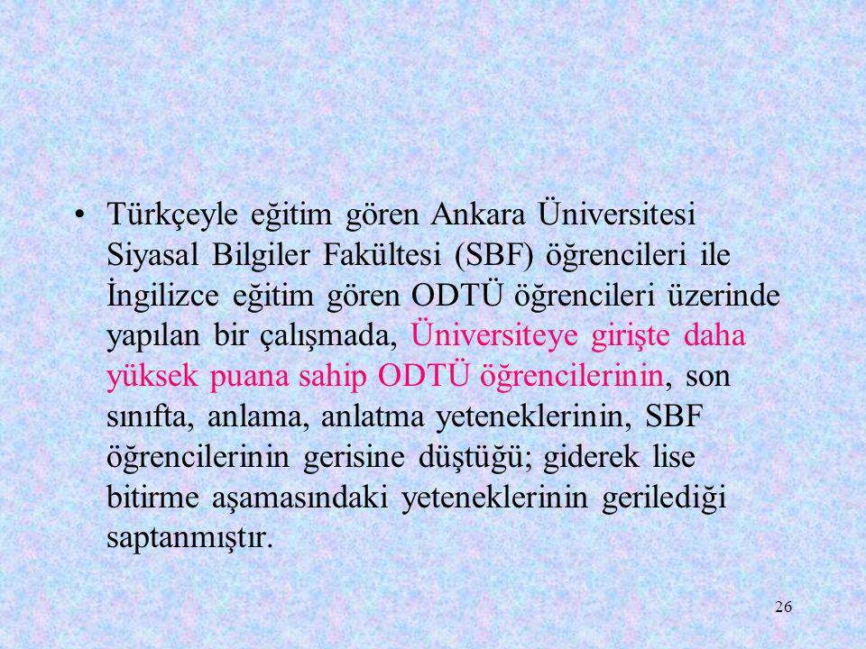 Türkçeyle eğitim gören Ankara Üniversitesi Siyasal Bilgiler Fakültesi (SBF) öğrencileri ile İngilizce eğitim gören ODTÜ öğrencileri üzerinde yapılan bir çalışmada, Üniversiteye girişte daha yüksek puana sahip ODTÜ öğrencilerinin, son sınıfta, anlama, anlatma yeteneklerinin, SBF öğrencilerinin gerisine düştüğü; giderek lise bitirme aşamasındaki yeteneklerinin gerilediği saptanmıştır.