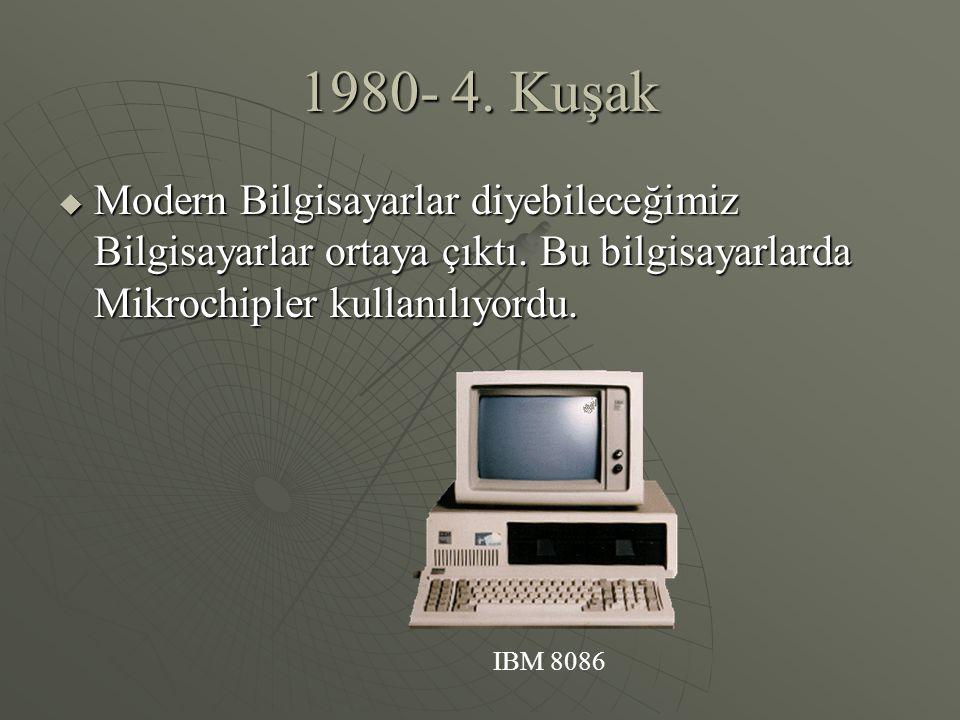 1980- 4. Kuşak Modern Bilgisayarlar diyebileceğimiz Bilgisayarlar ortaya çıktı. Bu bilgisayarlarda Mikrochipler kullanılıyordu.