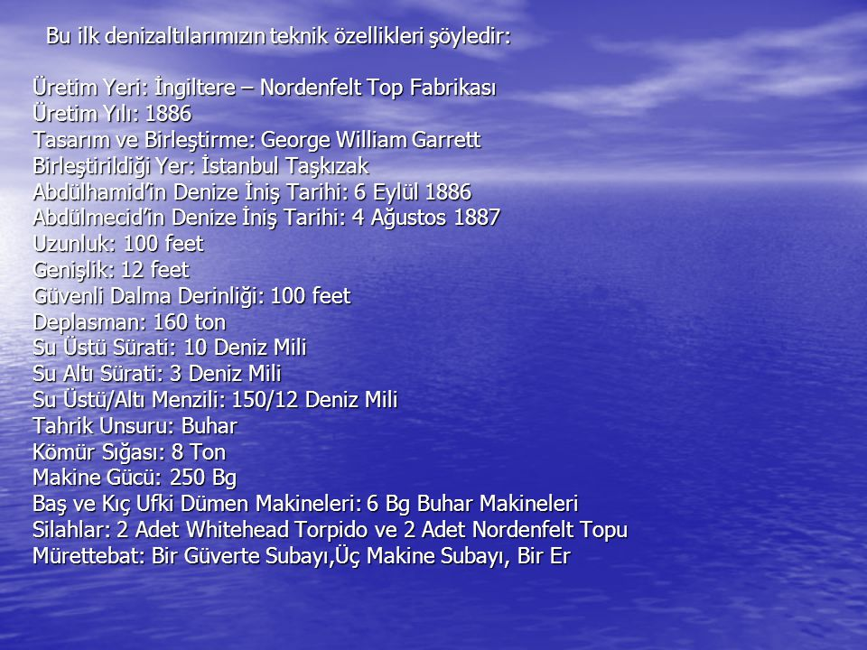 Bu ilk denizaltılarımızın teknik özellikleri şöyledir: Üretim Yeri: İngiltere – Nordenfelt Top Fabrikası Üretim Yılı: 1886 Tasarım ve Birleştirme: George William Garrett Birleştirildiği Yer: İstanbul Taşkızak Abdülhamid'in Denize İniş Tarihi: 6 Eylül 1886 Abdülmecid'in Denize İniş Tarihi: 4 Ağustos 1887 Uzunluk: 100 feet Genişlik: 12 feet Güvenli Dalma Derinliği: 100 feet Deplasman: 160 ton Su Üstü Sürati: 10 Deniz Mili Su Altı Sürati: 3 Deniz Mili Su Üstü/Altı Menzili: 150/12 Deniz Mili Tahrik Unsuru: Buhar Kömür Sığası: 8 Ton Makine Gücü: 250 Bg Baş ve Kıç Ufki Dümen Makineleri: 6 Bg Buhar Makineleri Silahlar: 2 Adet Whitehead Torpido ve 2 Adet Nordenfelt Topu Mürettebat: Bir Güverte Subayı,Üç Makine Subayı, Bir Er