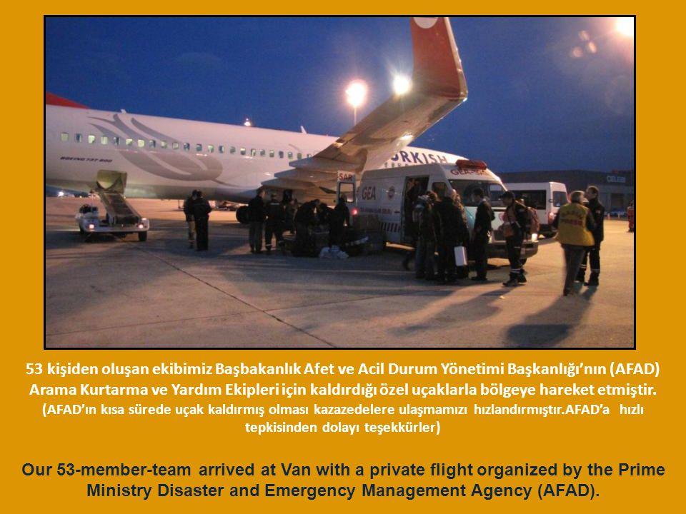 53 kişiden oluşan ekibimiz Başbakanlık Afet ve Acil Durum Yönetimi Başkanlığı'nın (AFAD) Arama Kurtarma ve Yardım Ekipleri için kaldırdığı özel uçaklarla bölgeye hareket etmiştir. (AFAD'ın kısa sürede uçak kaldırmış olması kazazedelere ulaşmamızı hızlandırmıştır.AFAD'a hızlı tepkisinden dolayı teşekkürler)