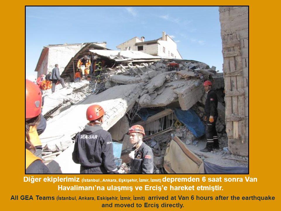 Diğer ekiplerimiz (İstanbul , Ankara, Eşkişehir, İzmir, İzmit) depremden 6 saat sonra Van Havalimanı'na ulaşmış ve Erciş'e hareket etmiştir.