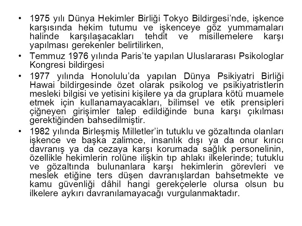 1975 yılı Dünya Hekimler Birliği Tokyo Bildirgesi'nde, işkence karşısında hekim tutumu ve işkenceye göz yummamaları halinde karşılaşacakları tehdit ve misillemelere karşı yapılması gerekenler belirtilirken,