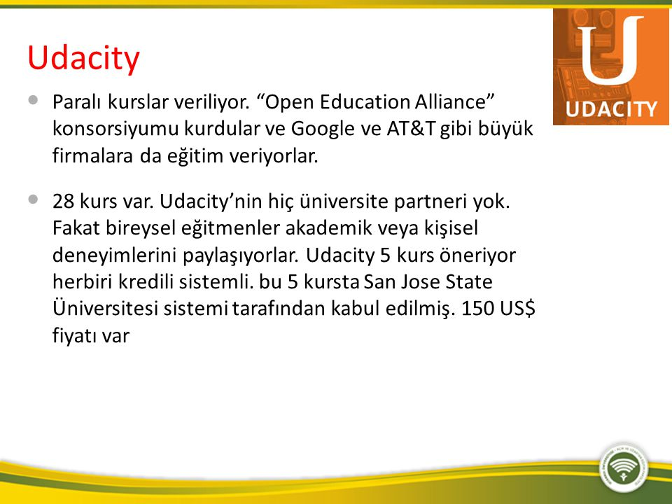Udacity Paralı kurslar veriliyor. Open Education Alliance konsorsiyumu kurdular ve Google ve AT&T gibi büyük firmalara da eğitim veriyorlar.