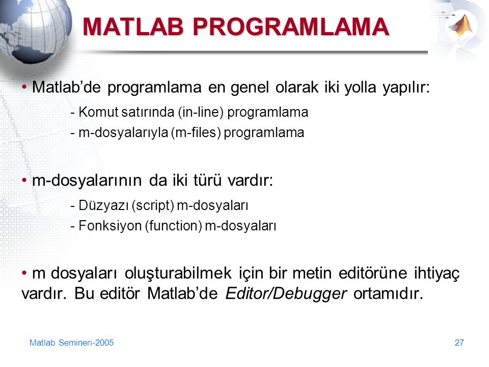 MATLAB PROGRAMLAMA Matlab'de programlama en genel olarak iki yolla yapılır: - Komut satırında (in-line) programlama.