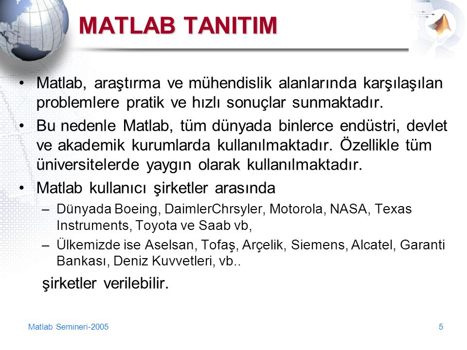 MATLAB TANITIM Matlab, araştırma ve mühendislik alanlarında karşılaşılan problemlere pratik ve hızlı sonuçlar sunmaktadır.
