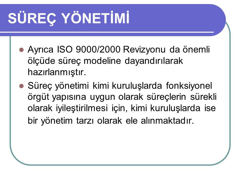 SÜREÇ YÖNETİMİ Ayrıca ISO 9000/2000 Revizyonu da önemli ölçüde süreç modeline dayandırılarak hazırlanmıştır.