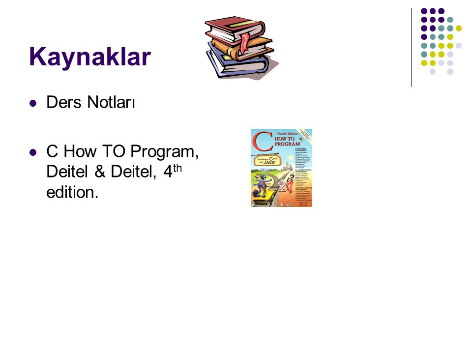 Kaynaklar Ders Notları C How TO Program, Deitel & Deitel, 4th edition.