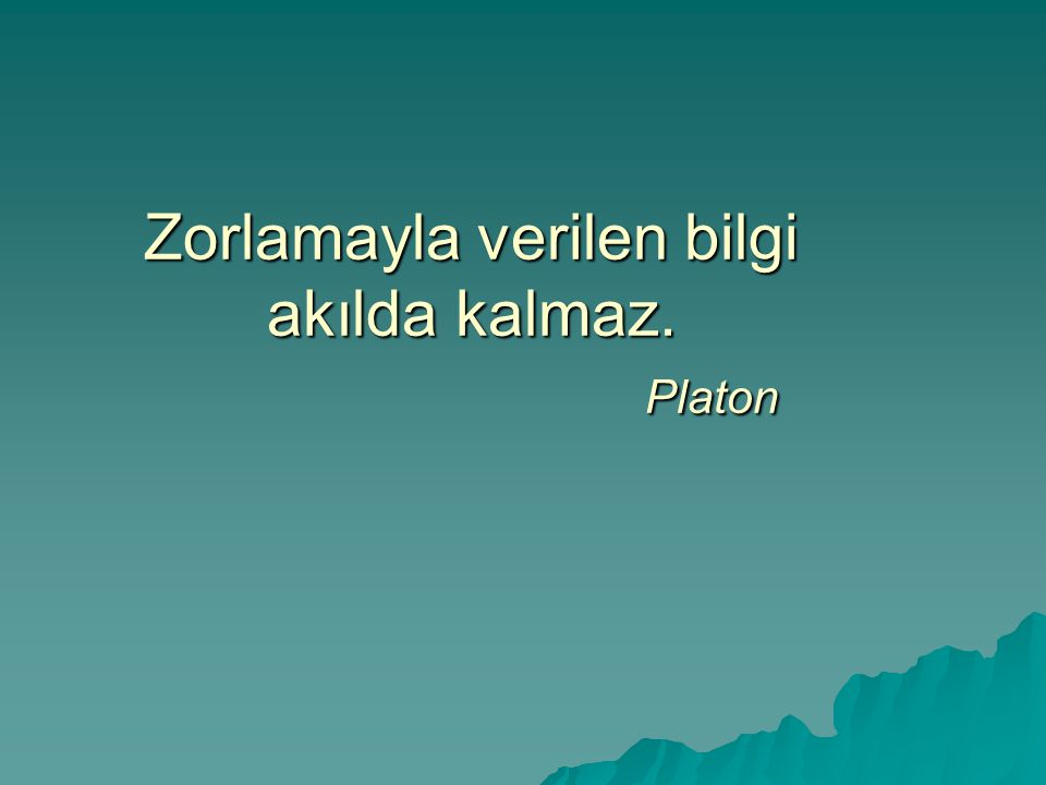 Zorlamayla verilen bilgi akılda kalmaz. Platon