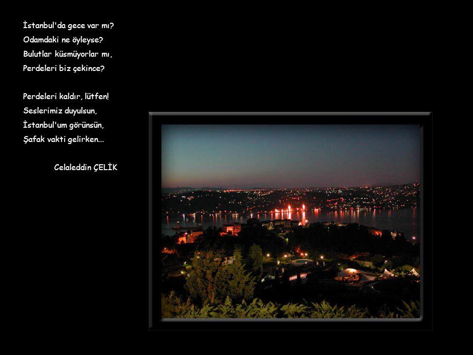 İstanbul da gece var mı Odamdaki ne öyleyse Bulutlar küsmüyorlar mı, Perdeleri biz çekince Perdeleri kaldır, lütfen!