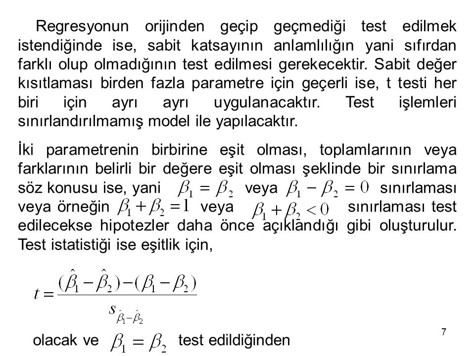 Regresyonun orijinden geçip geçmediği test edilmek istendiğinde ise, sabit katsayının anlamlılığın yani sıfırdan farklı olup olmadığının test edilmesi gerekecektir. Sabit değer kısıtlaması birden fazla parametre için geçerli ise, t testi her biri için ayrı ayrı uygulanacaktır. Test işlemleri sınırlandırılmamış model ile yapılacaktır.