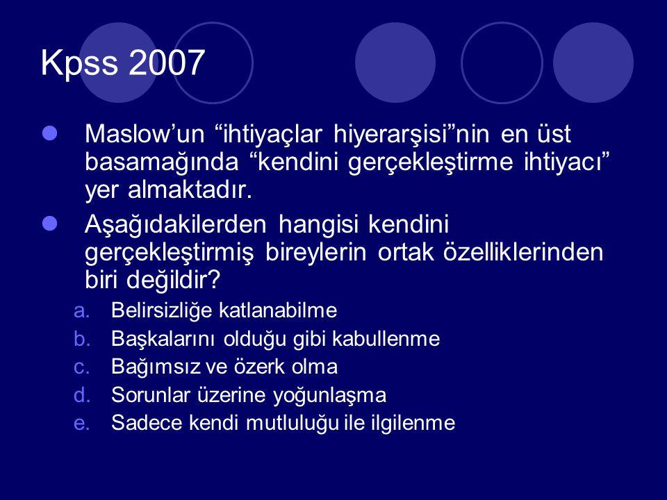 Kpss 2007 Maslow'un ihtiyaçlar hiyerarşisi nin en üst basamağında kendini gerçekleştirme ihtiyacı yer almaktadır.