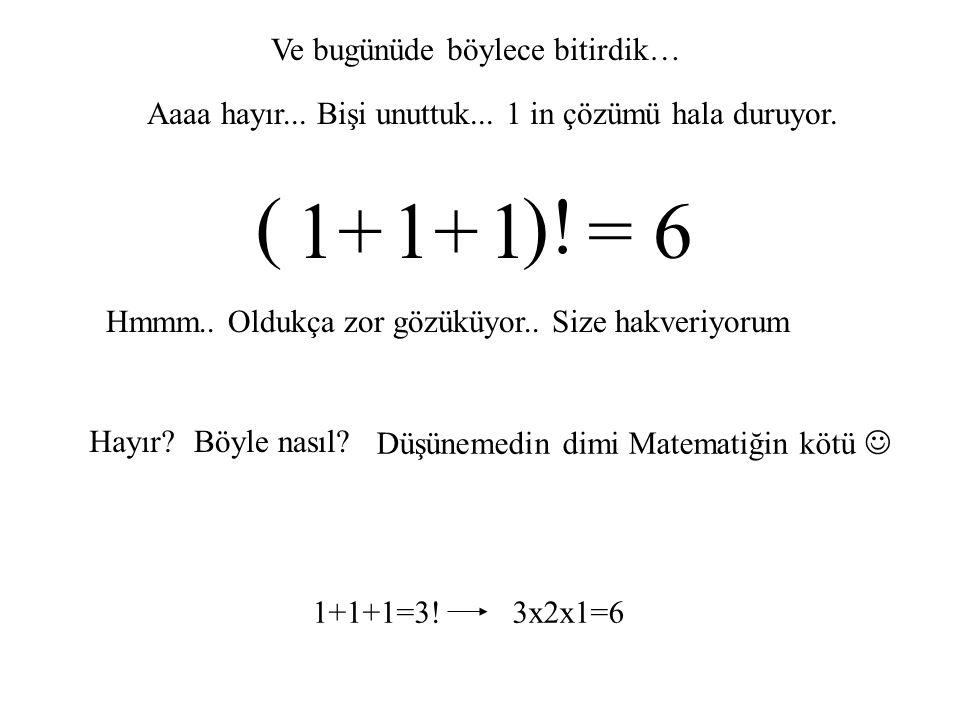 1 1 1 = 6 ( )! + + Ve bugünüde böylece bitirdik…
