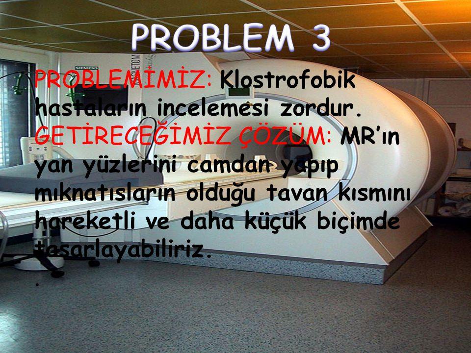 PROBLEM 3 PROBLEMİMİZ: Klostrofobik hastaların incelemesi zordur.