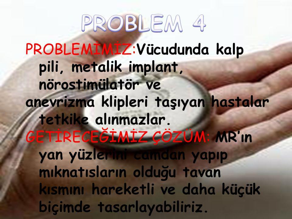 PROBLEM 4 PROBLEMİMİZ:Vücudunda kalp pili, metalik implant, nörostimülatör ve. anevrizma klipleri taşıyan hastalar tetkike alınmazlar.