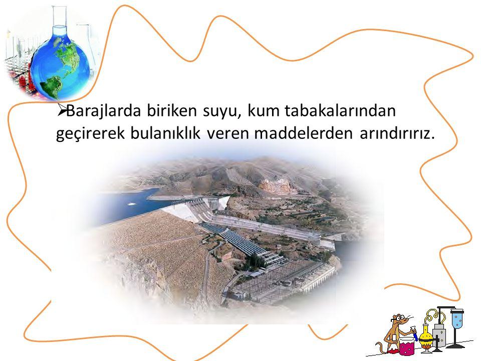 Barajlarda biriken suyu, kum tabakalarından geçirerek bulanıklık veren maddelerden arındırırız.