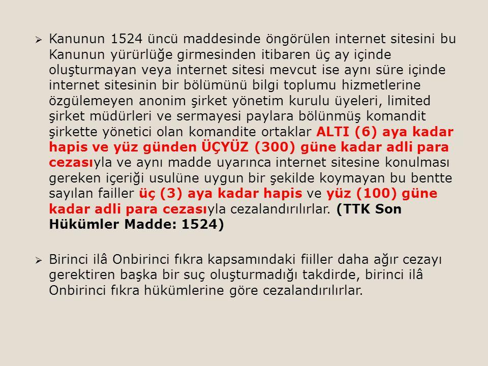 Kanunun 1524 üncü maddesinde öngörülen internet sitesini bu Kanunun yürürlüğe girmesinden itibaren üç ay içinde oluşturmayan veya internet sitesi mevcut ise aynı süre içinde internet sitesinin bir bölümünü bilgi toplumu hizmetlerine özgülemeyen anonim şirket yönetim kurulu üyeleri, limited şirket müdürleri ve sermayesi paylara bölünmüş komandit şirkette yönetici olan komandite ortaklar ALTI (6) aya kadar hapis ve yüz günden ÜÇYÜZ (300) güne kadar adli para cezasıyla ve aynı madde uyarınca internet sitesine konulması gereken içeriği usulüne uygun bir şekilde koymayan bu bentte sayılan failler üç (3) aya kadar hapis ve yüz (100) güne kadar adli para cezasıyla cezalandırılırlar. (TTK Son Hükümler Madde: 1524)
