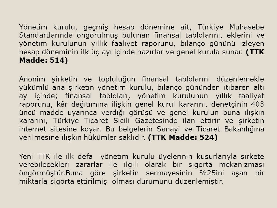 Yönetim kurulu, geçmiş hesap dönemine ait, Türkiye Muhasebe Standartlarında öngörülmüş bulunan finansal tablolarını, eklerini ve yönetim kurulunun yıllık faaliyet raporunu, bilanço gününü izleyen hesap döneminin ilk üç ayı içinde hazırlar ve genel kurula sunar. (TTK Madde: 514)