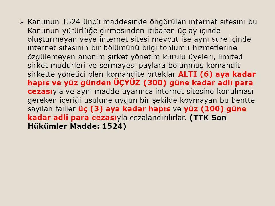 Kanunun 1524 üncü maddesinde öngörülen internet sitesini bu Kanunun yürürlüğe girmesinden itibaren üç ay içinde oluşturmayan veya internet sitesi mevcut ise aynı süre içinde internet sitesinin bir bölümünü bilgi toplumu hizmetlerine özgülemeyen anonim şirket yönetim kurulu üyeleri, limited şirket müdürleri ve sermayesi paylara bölünmüş komandit şirkette yönetici olan komandite ortaklar ALTI (6) aya kadar hapis ve yüz günden ÜÇYÜZ (300) güne kadar adli para cezasıyla ve aynı madde uyarınca internet sitesine konulması gereken içeriği usulüne uygun bir şekilde koymayan bu bentte sayılan failler üç (3) aya kadar hapis ve yüz (100) güne kadar adli para cezasıyla cezalandırılırlar.