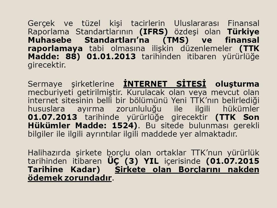 Gerçek ve tüzel kişi tacirlerin Uluslararası Finansal Raporlama Standartlarının (IFRS) özdeşi olan Türkiye Muhasebe Standartları'na (TMS) ve finansal raporlamaya tabi olmasına ilişkin düzenlemeler (TTK Madde: 88) 01.01.2013 tarihinden itibaren yürürlüğe girecektir.