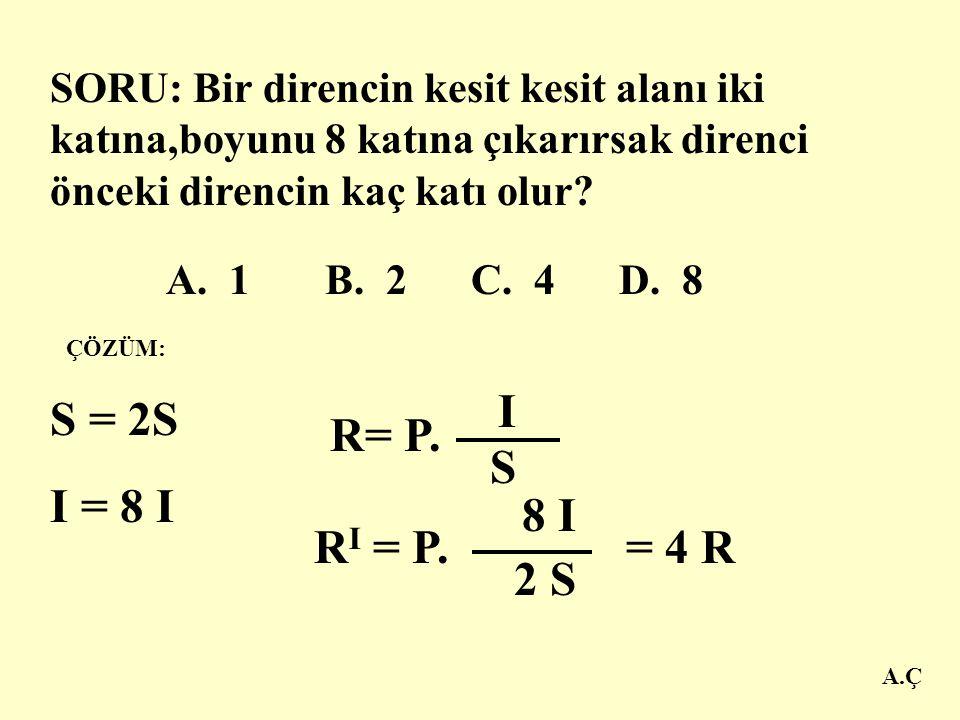 SORU: Bir direncin kesit kesit alanı iki katına,boyunu 8 katına çıkarırsak direnci önceki direncin kaç katı olur