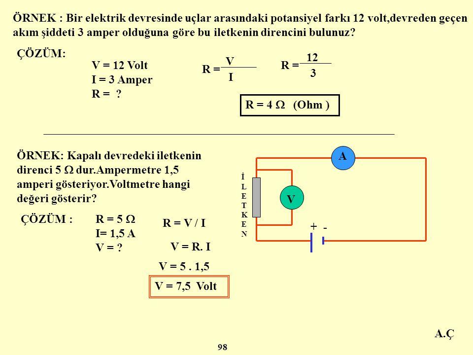 ÖRNEK : Bir elektrik devresinde uçlar arasındaki potansiyel farkı 12 volt,devreden geçen akım şiddeti 3 amper olduğuna göre bu iletkenin direncini bulunuz