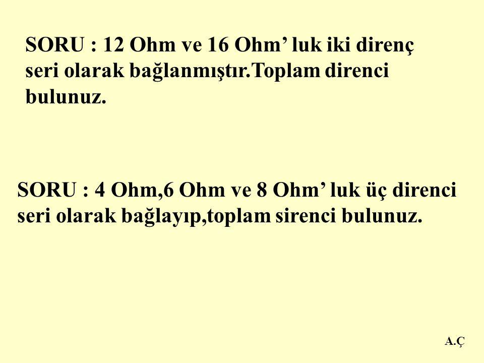 SORU : 12 Ohm ve 16 Ohm' luk iki direnç seri olarak bağlanmıştır