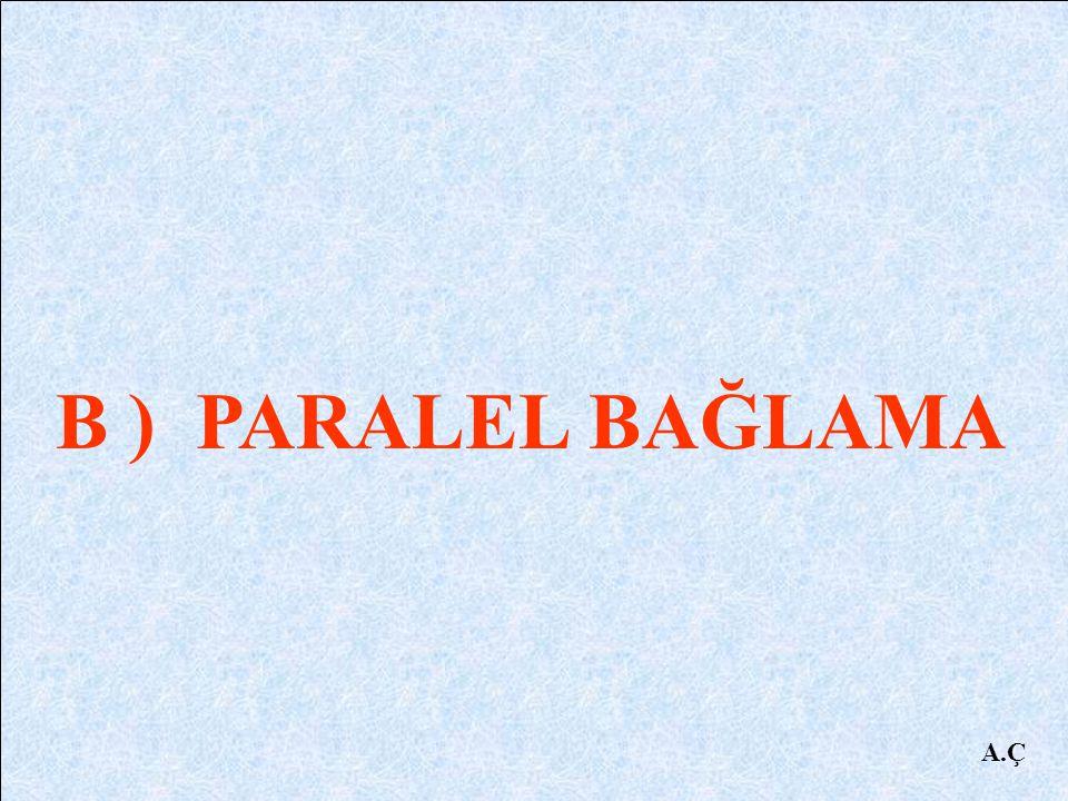 B ) PARALEL BAĞLAMA A.Ç