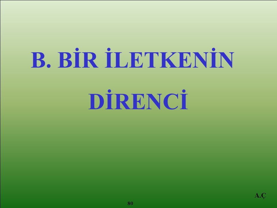 B. BİR İLETKENİN DİRENCİ A.Ç 80