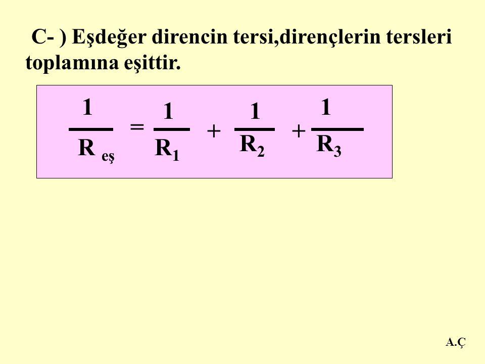C- ) Eşdeğer direncin tersi,dirençlerin tersleri toplamına eşittir.