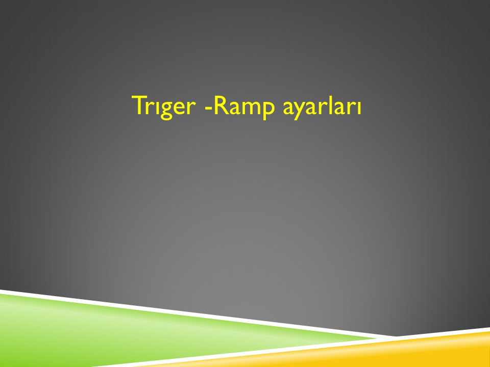 Trıger -Ramp ayarları