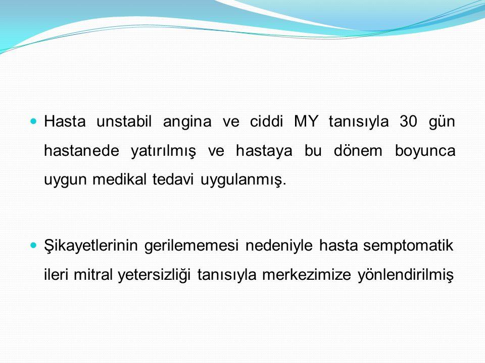 Hasta unstabil angina ve ciddi MY tanısıyla 30 gün hastanede yatırılmış ve hastaya bu dönem boyunca uygun medikal tedavi uygulanmış.
