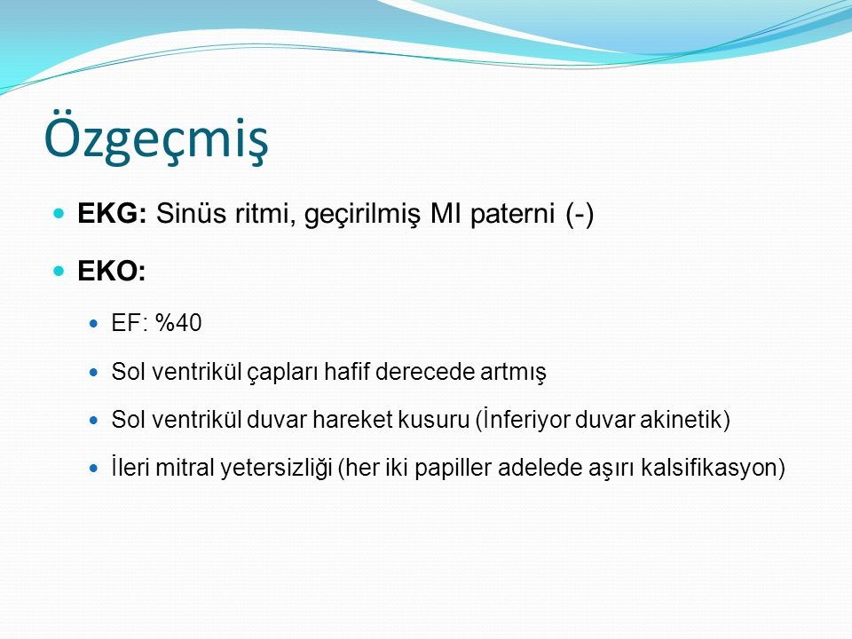 Özgeçmiş EKG: Sinüs ritmi, geçirilmiş MI paterni (-) EKO: EF: %40