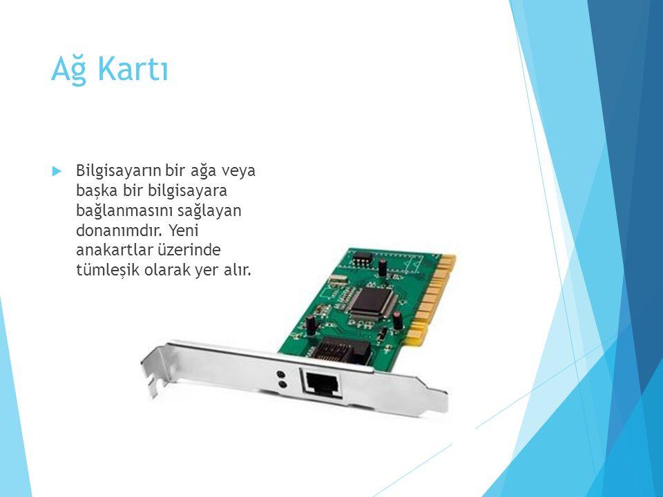 Ağ Kartı Bilgisayarın bir ağa veya başka bir bilgisayara bağlanmasını sağlayan donanımdır.