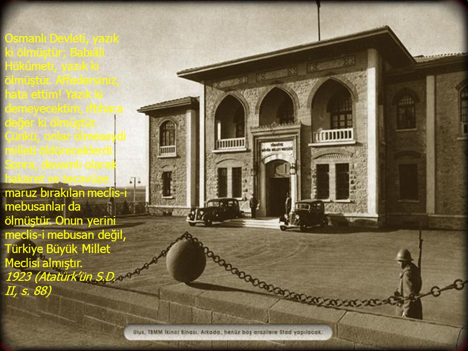 Osmanlı Devleti, yazık ki ölmüştür; Babıâli Hükûmeti, yazık ki ölmüştür. Affedersiniz, hata ettim! Yazık ki demeyecektim, iftihara değer ki ölmüştür. Çünkü, onlar ölmeseydi milleti öldüreceklerdi. Sonra, devamlı olarak hakaret ve tecavüze maruz bırakılan meclis-i mebusanlar da ölmüştür. Onun yerini meclis-i mebusan değil, Türkiye Büyük Millet Meclisi almıştır.