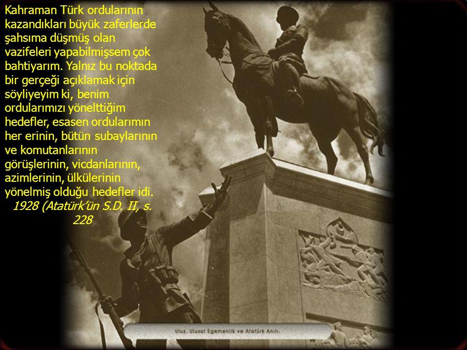 Kahraman Türk ordularının kazandıkları büyük zaferlerde şahsıma düşmüş olan vazifeleri yapabilmişsem çok bahtiyarım. Yalnız bu noktada bir gerçeği açıklamak için söyliyeyim ki, benim ordularımızı yönelttiğim hedefler, esasen ordularımın her erinin, bütün subaylarının ve komutanlarının görüşlerinin, vicdanlarının, azimlerinin, ülkülerinin yönelmiş olduğu hedefler idi.