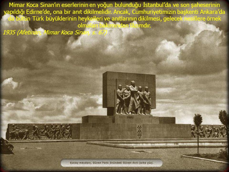 Mimar Koca Sinan'ın eserlerinin en yoğun bulunduğu İstanbul'da ve son şaheserinin yapıldığı Edirne'de, ona bir anıt dikilmelidir. Ancak, Cumhuriyetimizin başkenti Ankara'da da bütün Türk büyüklerinin heykelleri ve anıtlarının dikilmesi, gelecek nesillere örnek olmaları bakımından lâzımdır.