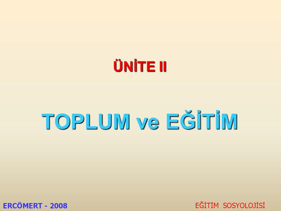 ÜNİTE II TOPLUM ve EĞİTİM ERCÖMERT - 2008 EĞİTİM SOSYOLOJİSİ
