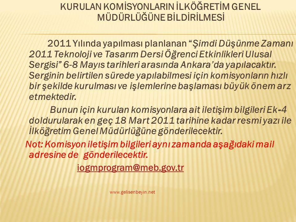 KURULAN KOMİSYONLARIN İLKÖĞRETİM GENEL MÜDÜRLÜĞÜNE BİLDİRİLMESİ 2011 Yılında yapılması planlanan Şimdi Düşünme Zamanı 2011 Teknoloji ve Tasarım Dersi Öğrenci Etkinlikleri Ulusal Sergisi 6-8 Mayıs tarihleri arasında Ankara'da yapılacaktır. Serginin belirtilen sürede yapılabilmesi için komisyonların hızlı bir şekilde kurulması ve işlemlerine başlaması büyük önem arz etmektedir. Bunun için kurulan komisyonlara ait iletişim bilgileri Ek-4 doldurularak en geç 18 Mart 2011 tarihine kadar resmi yazı ile İlköğretim Genel Müdürlüğüne gönderilecektir. Not: Komisyon iletişim bilgileri aynı zamanda aşağıdaki mail adresine de gönderilecektir. iogmprogram@meb.gov.tr