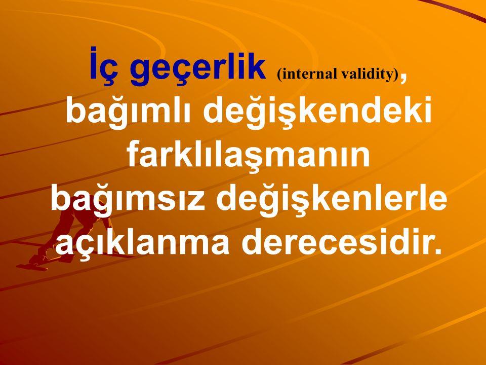 İç geçerlik (internal validity), bağımlı değişkendeki farklılaşmanın bağımsız değişkenlerle açıklanma derecesidir.