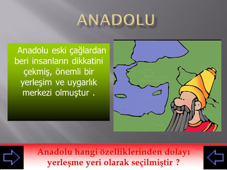 anadolu Anadolu eski çağlardan beri insanların dikkatini çekmiş, önemli bir yerleşim ve uygarlık merkezi olmuştur .