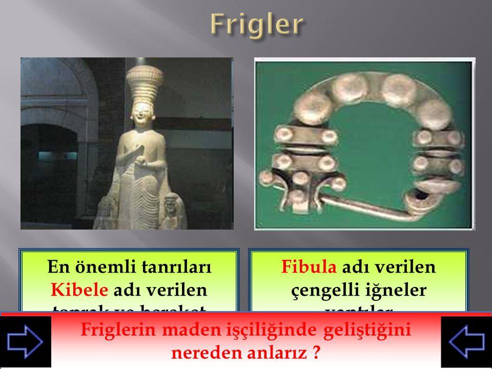 Frigler En önemli tanrıları Kibele adı verilen toprak ve bereket tanrıçasıydı. Fibula adı verilen çengelli iğneler yaptılar.