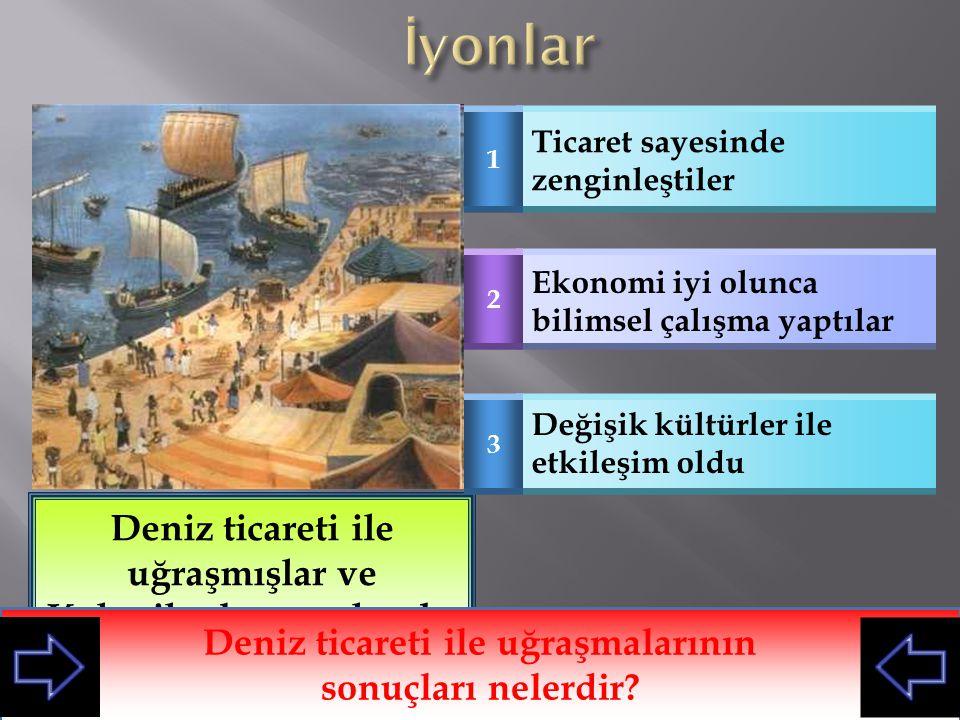 İyonlar Deniz ticareti ile uğraşmışlar ve Koloniler kurmuşlarıdır